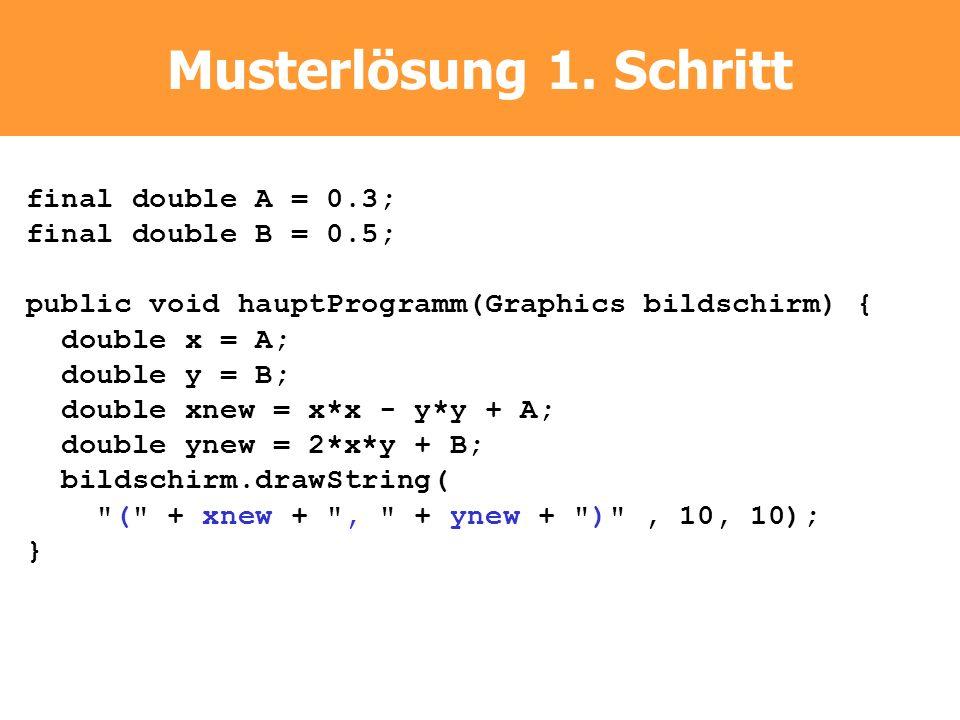 Musterlösung 1. Schritt final double A = 0.3; final double B = 0.5; public void hauptProgramm(Graphics bildschirm) { double x = A; double y = B; doubl