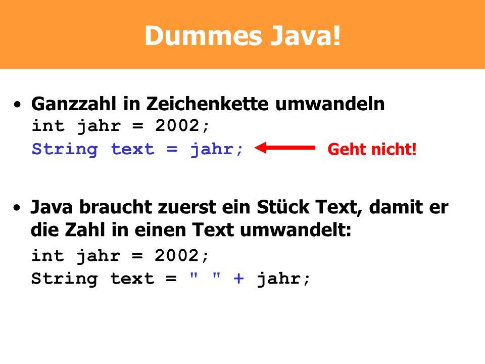 Dummes Java! Ganzzahl in Zeichenkette umwandeln int jahr = 2002; String text = jahr; Geht nicht! Java braucht zuerst ein Stück Text, damit er die Zahl