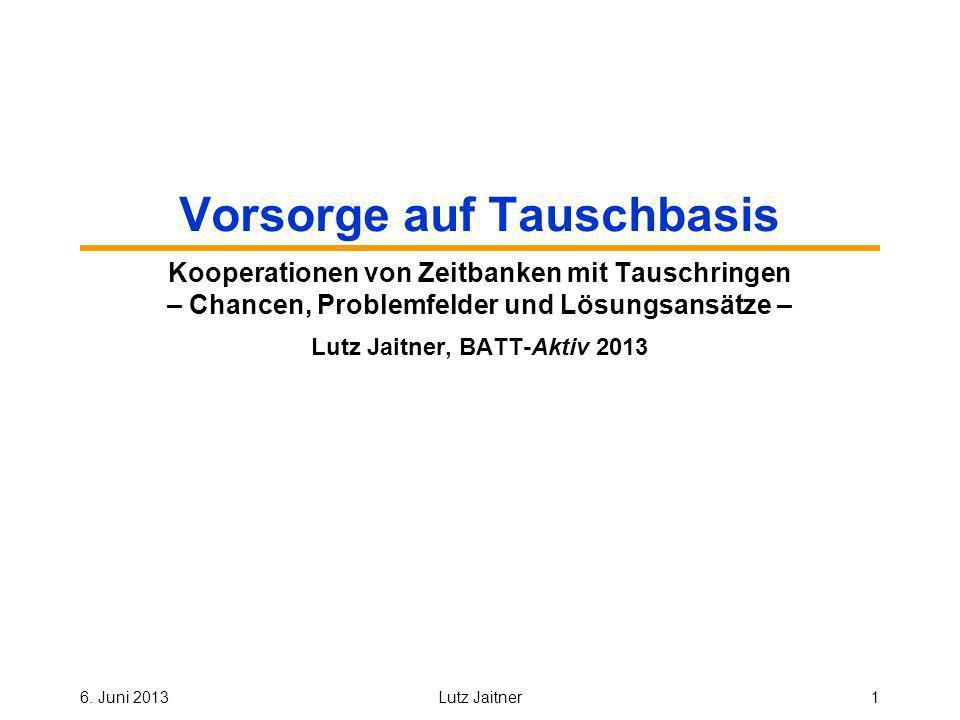 6. Juni 2013Lutz Jaitner1 Vorsorge auf Tauschbasis Kooperationen von Zeitbanken mit Tauschringen – Chancen, Problemfelder und Lösungsansätze – Lutz Ja