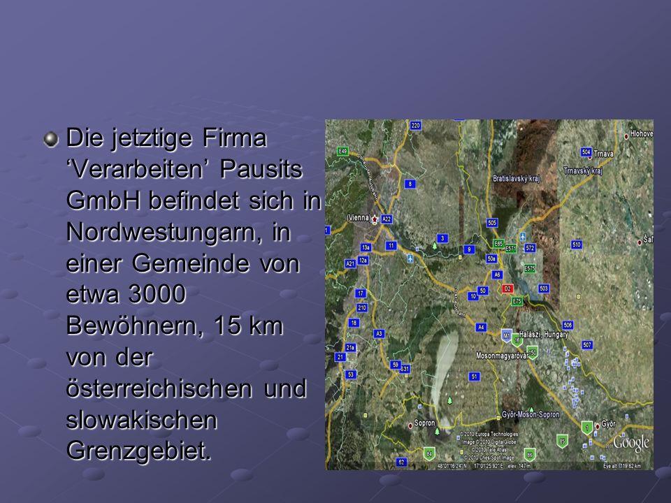 Die jetztige Firma Verarbeiten Pausits GmbH befindet sich in Nordwestungarn, in einer Gemeinde von etwa 3000 Bewöhnern, 15 km von der österreichischen und slowakischen Grenzgebiet.