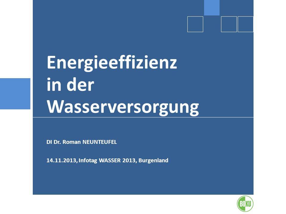 Energieeffizienz in der Wasserversorgung DI Dr. Roman NEUNTEUFEL 14.11.2013, Infotag WASSER 2013, Burgenland