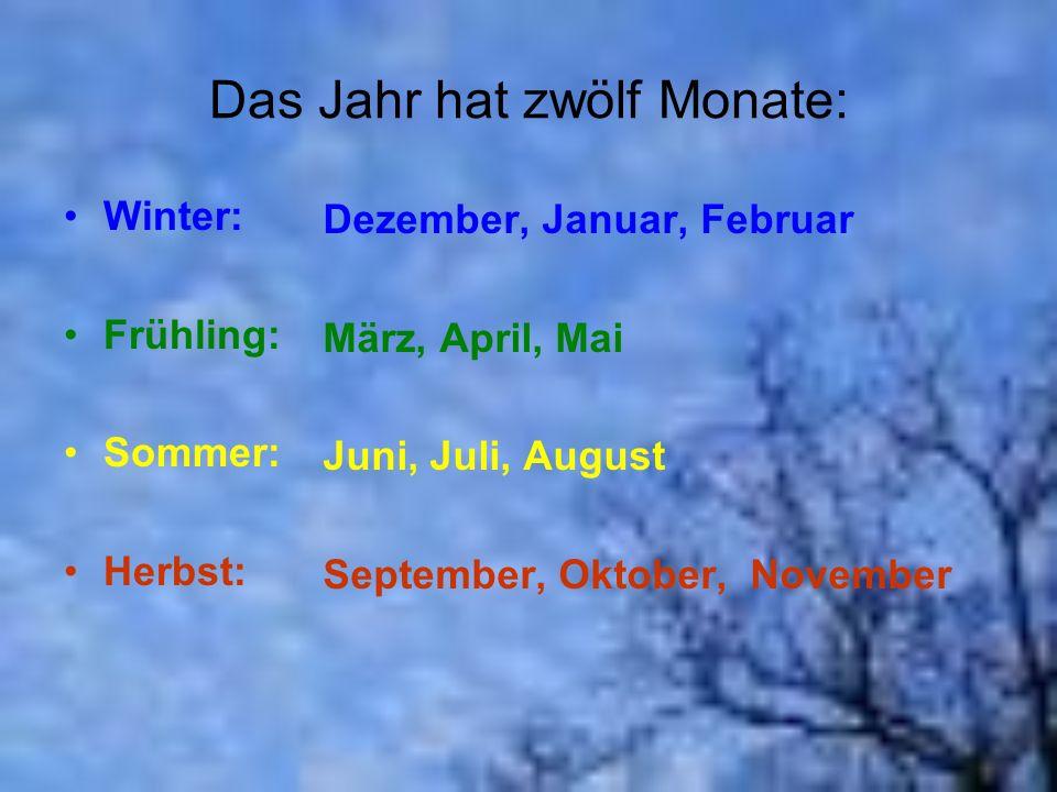Das Jahr hat zwölf Monate: Winter: Frühling: Sommer: Herbst: Dezember, Januar, Februar März, April, Mai Juni, Juli, August September, Oktober, Novembe