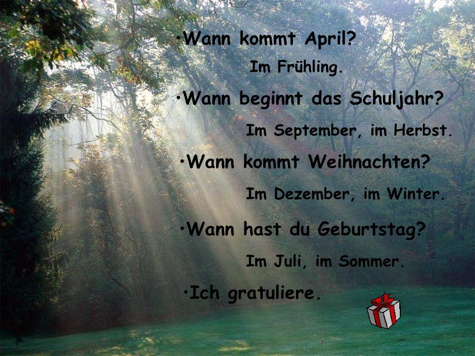 Wann kommt April? Im Frühling. Wann beginnt das Schuljahr? Im September, im Herbst. Wann kommt Weihnachten? Im Dezember, im Winter. Wann hast du Gebur