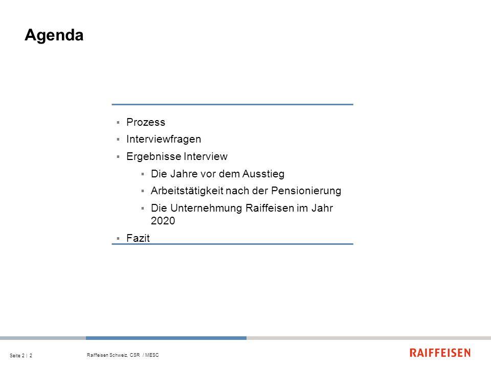 Seite 2 | 2 Agenda Prozess Interviewfragen Ergebnisse Interview Die Jahre vor dem Ausstieg Arbeitstätigkeit nach der Pensionierung Die Unternehmung Raiffeisen im Jahr 2020 Fazit Raiffeisen Schweiz, CSR / MESC