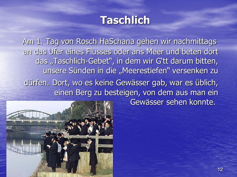 12 Taschlich Am 1. Tag von Rosch HaSchana gehen wir nachmittags an das Ufer eines Flusses oder ans Meer und beten dort das Taschlich-Gebet, in dem wir