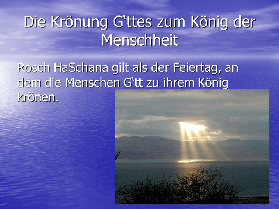 4 Die Krönung Gttes zum König der Menschheit Rosch HaSchana gilt als der Feiertag, an dem die Menschen Gtt zu ihrem König krönen. Rosch HaSchana gilt