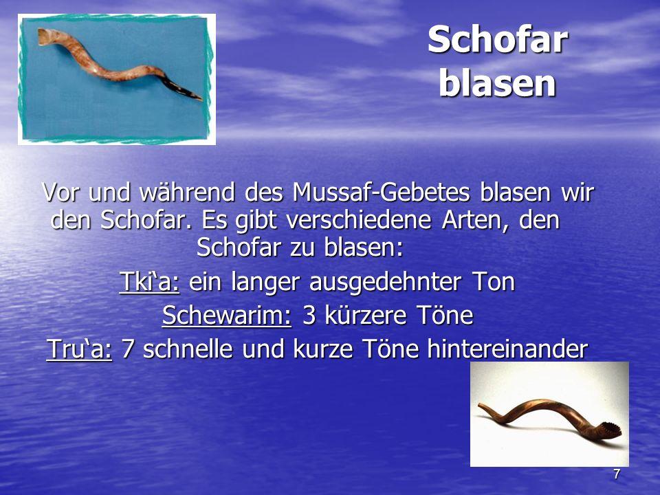 7 Schofar blasen Vor und während des Mussaf-Gebetes blasen wir den Schofar. Es gibt verschiedene Arten, den Schofar zu blasen: Tkia: ein langer ausged