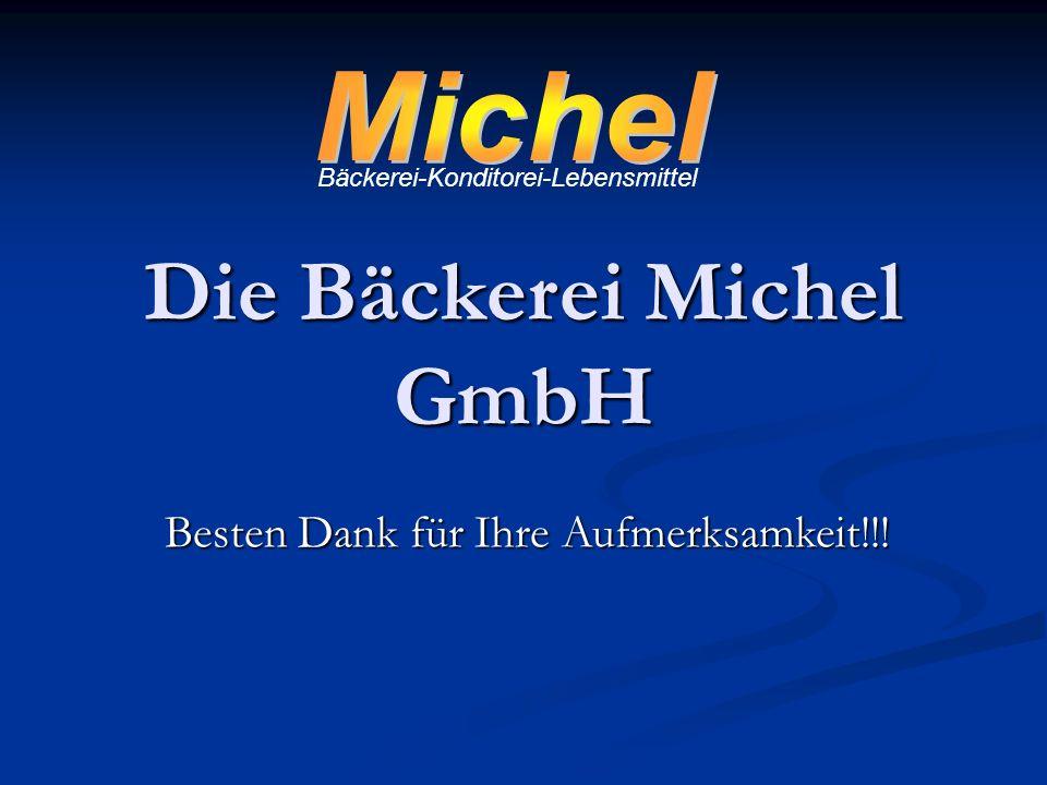 Die Bäckerei Michel GmbH Bäckerei-Konditorei-Lebensmittel Besten Dank für Ihre Aufmerksamkeit!!!