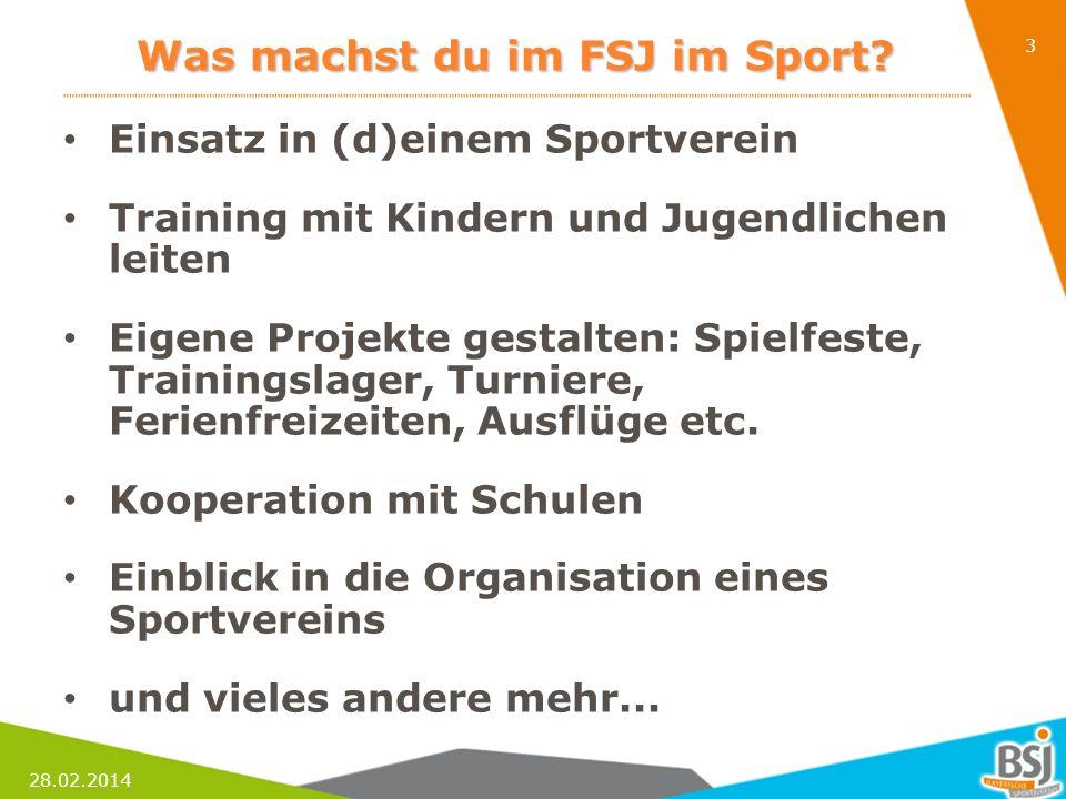 28.02.2014 3 Was machst du im FSJ im Sport? Einsatz in (d)einem Sportverein Training mit Kindern und Jugendlichen leiten Eigene Projekte gestalten: Sp