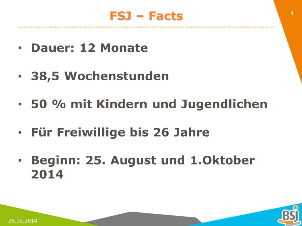28.02.2014 4 FSJ – Facts Dauer: 12 Monate 38,5 Wochenstunden 50 % mit Kindern und Jugendlichen Für Freiwillige bis 26 Jahre Beginn: 25. August und 1.O