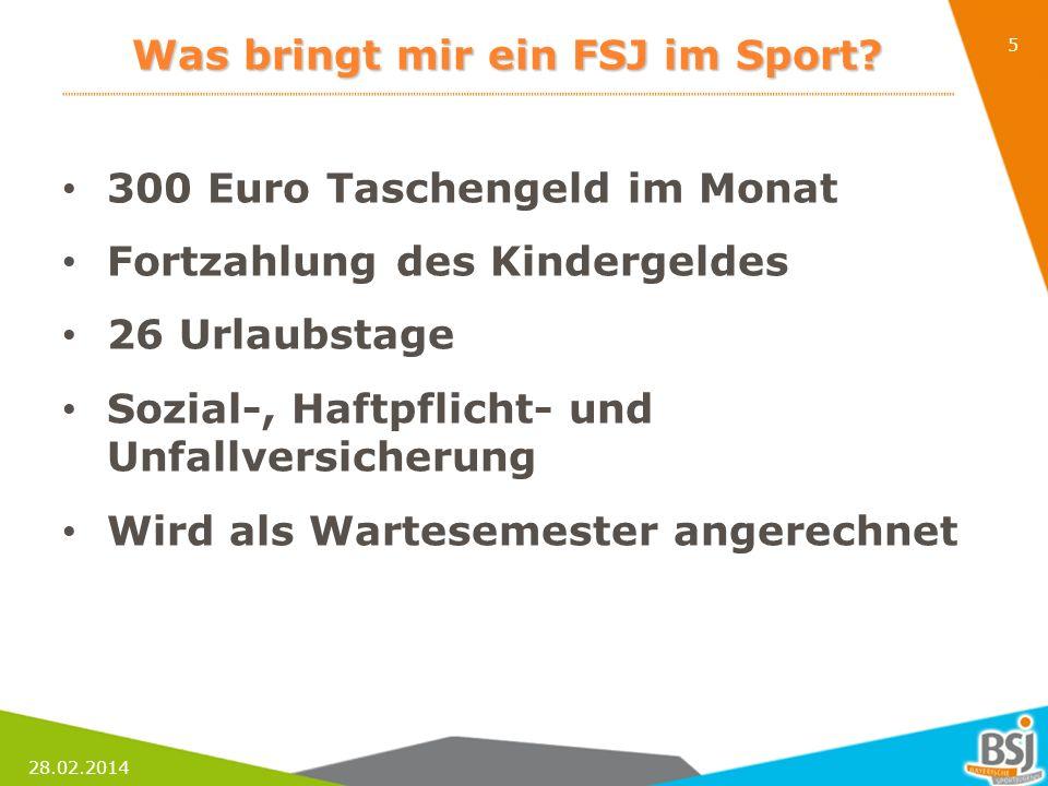 28.02.2014 5 Was bringt mir ein FSJ im Sport? 300 Euro Taschengeld im Monat Fortzahlung des Kindergeldes 26 Urlaubstage Sozial-, Haftpflicht- und Unfa
