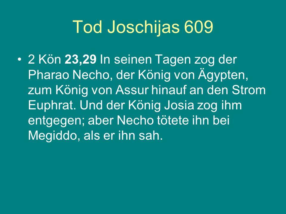 Tod Joschijas 609 2 Kön 23,29 In seinen Tagen zog der Pharao Necho, der König von Ägypten, zum König von Assur hinauf an den Strom Euphrat. Und der Kö