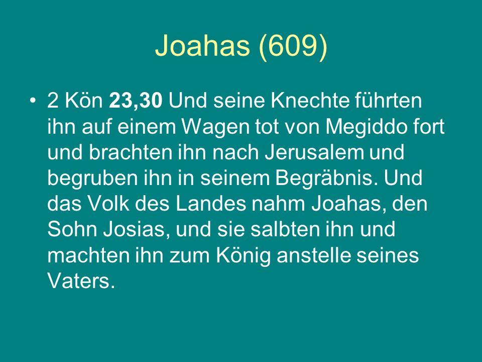 Joahas (609) 2 Kön 23,30 Und seine Knechte führten ihn auf einem Wagen tot von Megiddo fort und brachten ihn nach Jerusalem und begruben ihn in seinem
