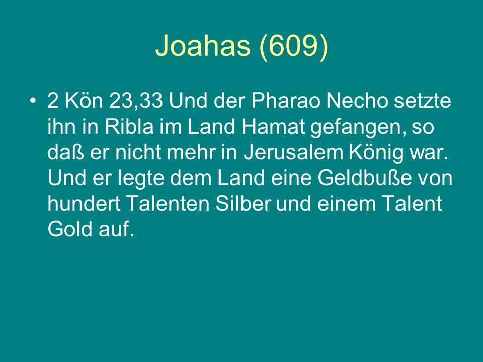 Joahas (609) 2 Kön 23,33 Und der Pharao Necho setzte ihn in Ribla im Land Hamat gefangen, so daß er nicht mehr in Jerusalem König war. Und er legte de