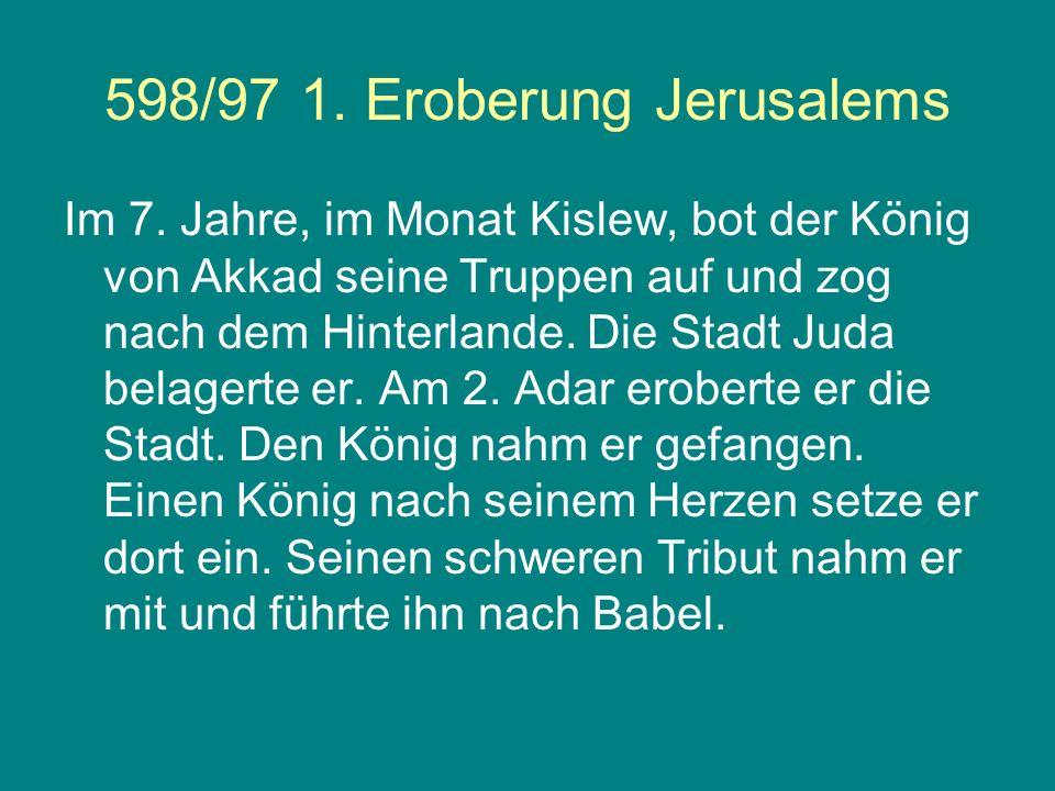 598/97 1. Eroberung Jerusalems Im 7. Jahre, im Monat Kislew, bot der König von Akkad seine Truppen auf und zog nach dem Hinterlande. Die Stadt Juda be