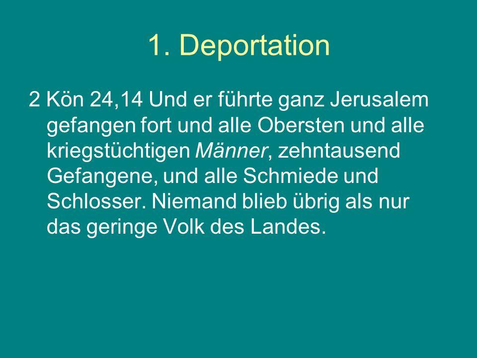 1. Deportation 2 Kön 24,14 Und er führte ganz Jerusalem gefangen fort und alle Obersten und alle kriegstüchtigen Männer, zehntausend Gefangene, und al