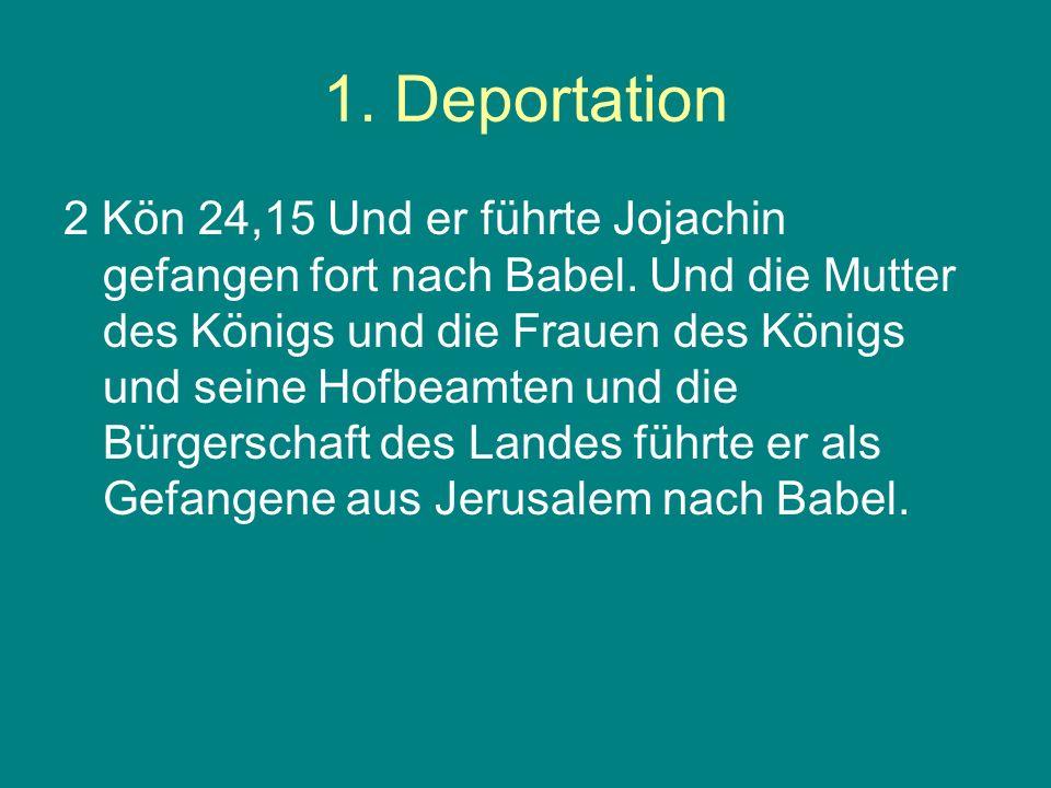 1. Deportation 2 Kön 24,15 Und er führte Jojachin gefangen fort nach Babel. Und die Mutter des Königs und die Frauen des Königs und seine Hofbeamten u
