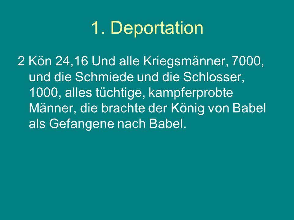 1. Deportation 2 Kön 24,16 Und alle Kriegsmänner, 7000, und die Schmiede und die Schlosser, 1000, alles tüchtige, kampferprobte Männer, die brachte de