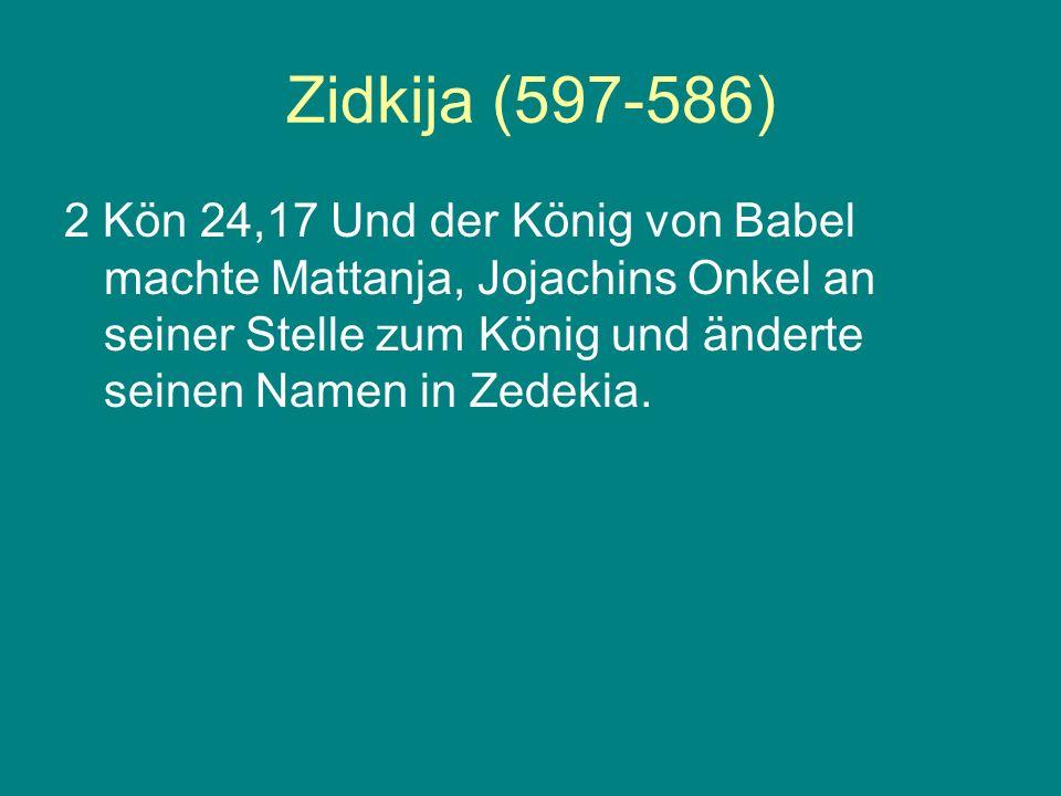 Zidkija (597-586) 2 Kön 24,17 Und der König von Babel machte Mattanja, Jojachins Onkel an seiner Stelle zum König und änderte seinen Namen in Zedekia.