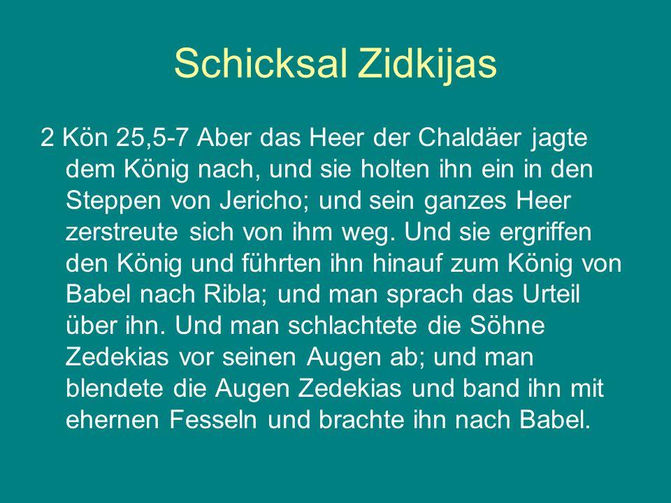 Schicksal Zidkijas 2 Kön 25,5-7 Aber das Heer der Chaldäer jagte dem König nach, und sie holten ihn ein in den Steppen von Jericho; und sein ganzes He
