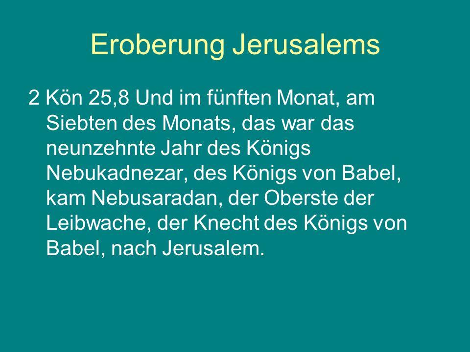 Eroberung Jerusalems 2 Kön 25,8 Und im fünften Monat, am Siebten des Monats, das war das neunzehnte Jahr des Königs Nebukadnezar, des Königs von Babel