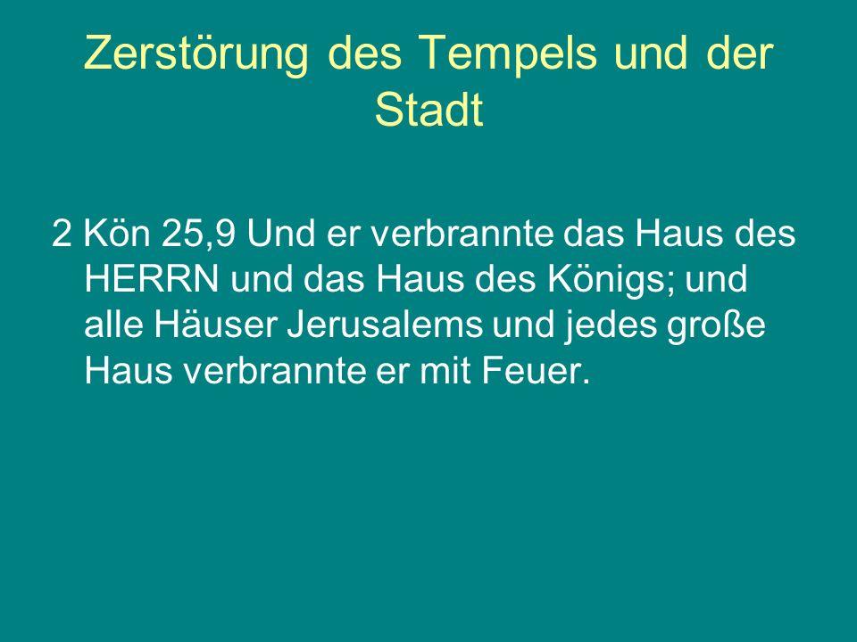 Zerstörung des Tempels und der Stadt 2 Kön 25,9 Und er verbrannte das Haus des HERRN und das Haus des Königs; und alle Häuser Jerusalems und jedes gro