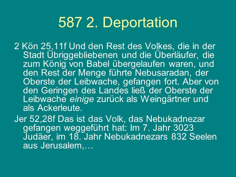 587 2. Deportation 2 Kön 25,11f Und den Rest des Volkes, die in der Stadt Übriggebliebenen und die Überläufer, die zum König von Babel übergelaufen wa