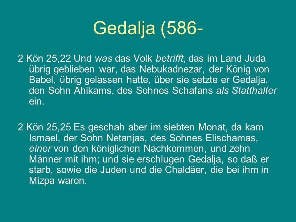Gedalja (586- 2 Kön 25,22 Und was das Volk betrifft, das im Land Juda übrig geblieben war, das Nebukadnezar, der König von Babel, übrig gelassen hatte