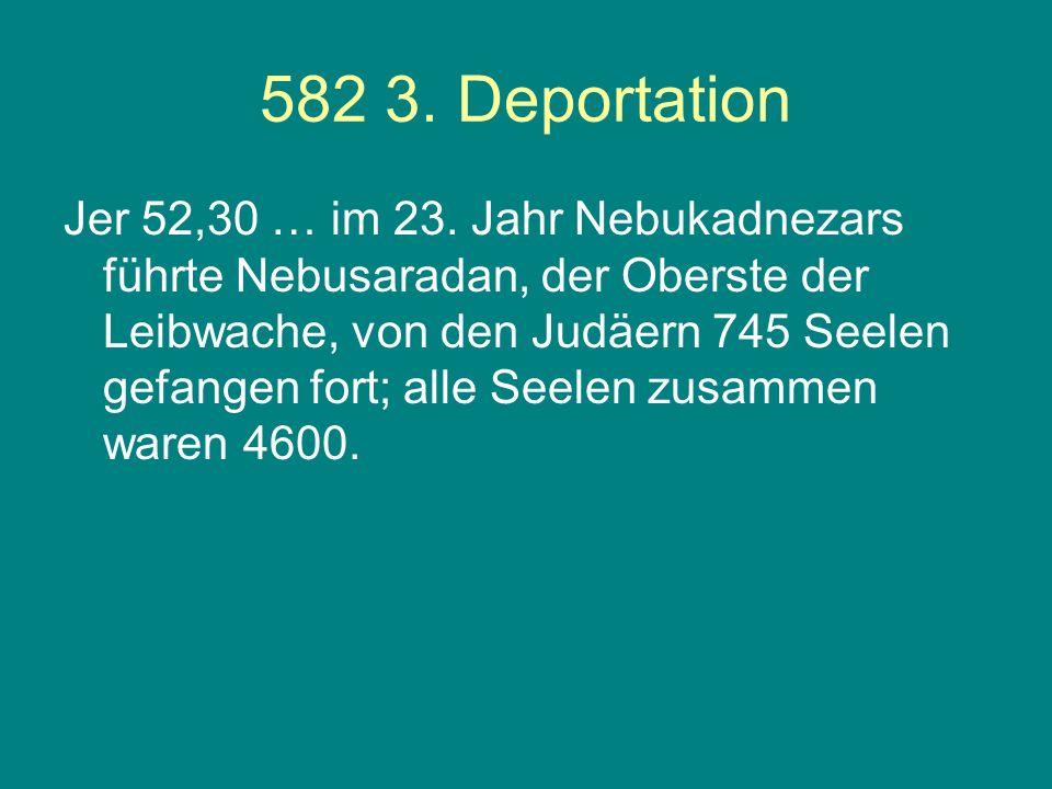 582 3. Deportation Jer 52,30 … im 23. Jahr Nebukadnezars führte Nebusaradan, der Oberste der Leibwache, von den Judäern 745 Seelen gefangen fort; alle