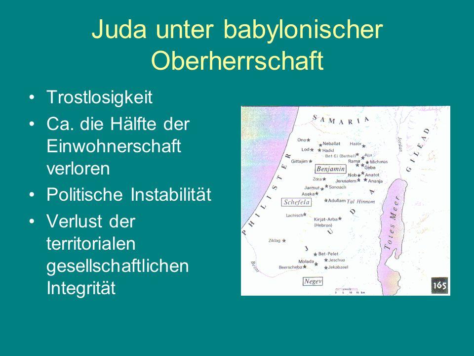 Juda unter babylonischer Oberherrschaft Trostlosigkeit Ca. die Hälfte der Einwohnerschaft verloren Politische Instabilität Verlust der territorialen g