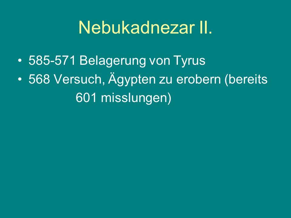 Nebukadnezar II. 585-571 Belagerung von Tyrus 568 Versuch, Ägypten zu erobern (bereits 601 misslungen)