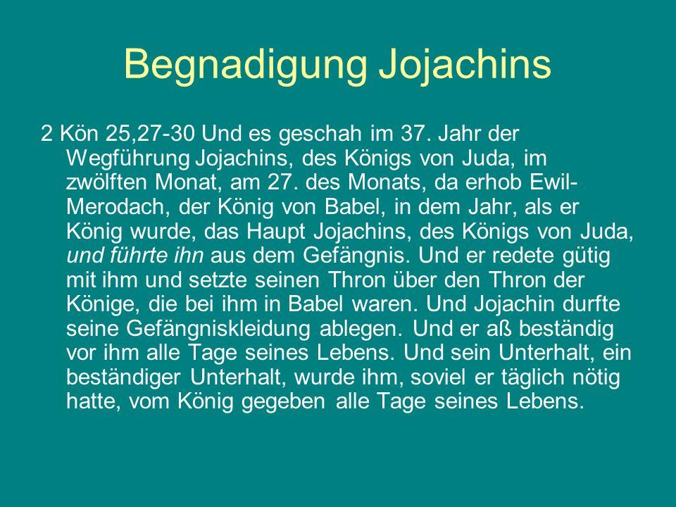 Begnadigung Jojachins 2 Kön 25,27-30 Und es geschah im 37. Jahr der Wegführung Jojachins, des Königs von Juda, im zwölften Monat, am 27. des Monats, d