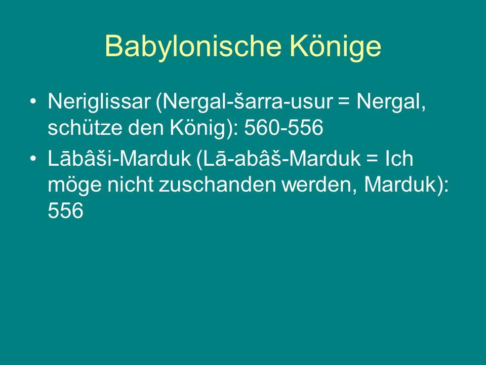 Babylonische Könige Neriglissar (Nergal-šarra-usur = Nergal, schütze den König): 560-556 Lābâši-Marduk (Lā-abâš-Marduk = Ich möge nicht zuschanden wer