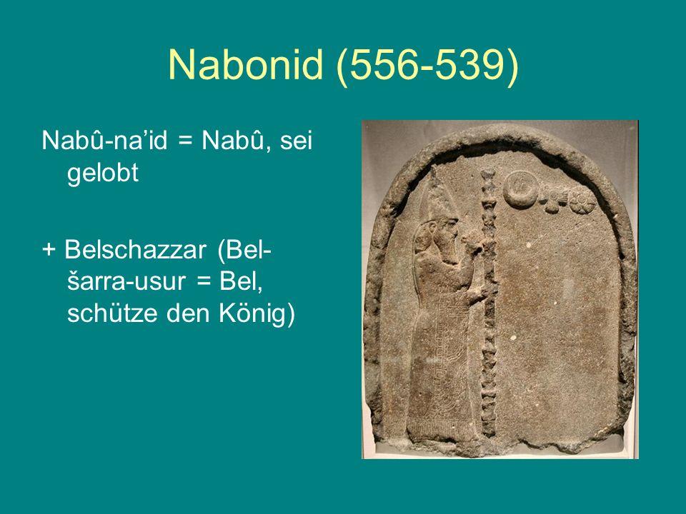 Nabonid (556-539) Nabû-naid = Nabû, sei gelobt + Belschazzar (Bel- šarra-usur = Bel, schütze den König)