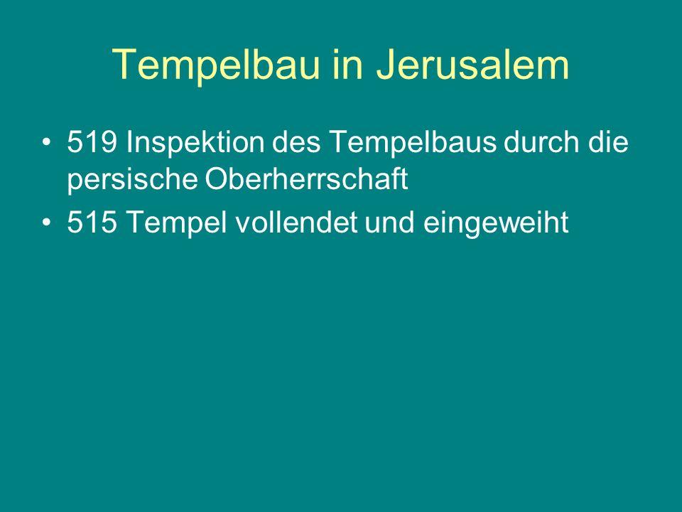 Tempelbau in Jerusalem 519 Inspektion des Tempelbaus durch die persische Oberherrschaft 515 Tempel vollendet und eingeweiht