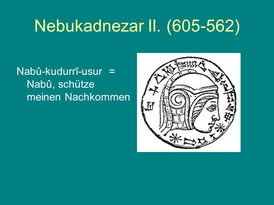Nebukadnezar II. (605-562) Nabû-kudurrī-usur = Nabû, schütze meinen Nachkommen