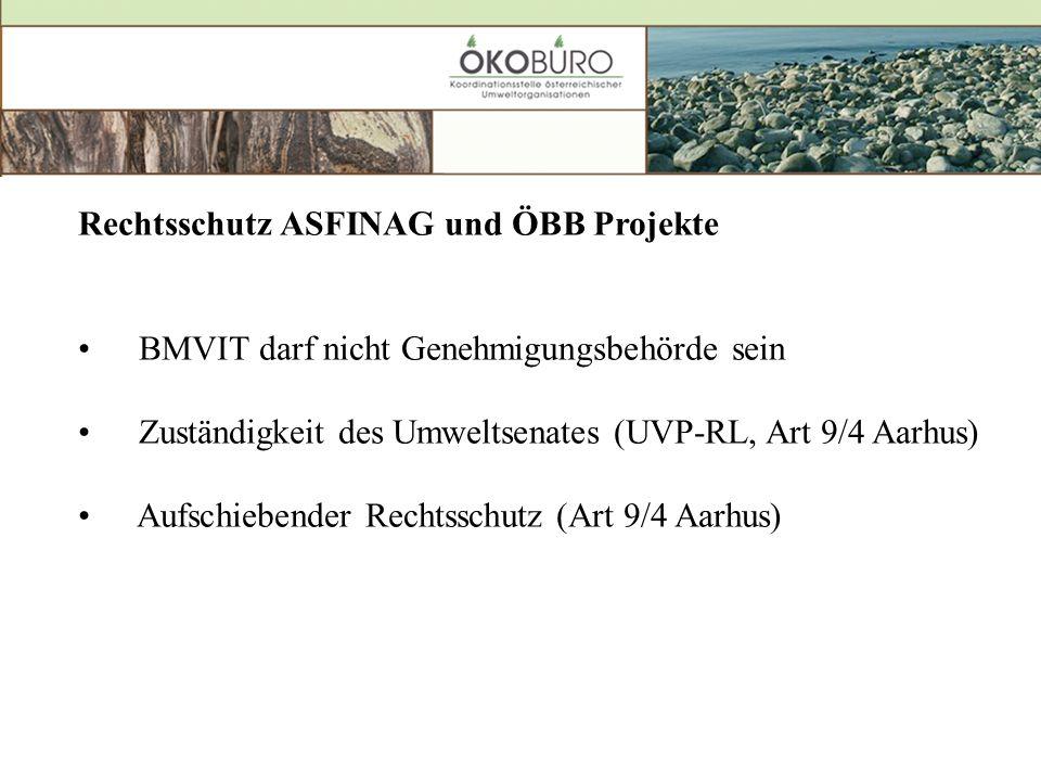 Rechtsschutz ASFINAG und ÖBB Projekte BMVIT darf nicht Genehmigungsbehörde sein Zuständigkeit des Umweltsenates (UVP-RL, Art 9/4 Aarhus) Aufschiebender Rechtsschutz (Art 9/4 Aarhus)