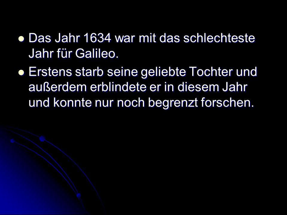 Das Jahr 1634 war mit das schlechteste Jahr für Galileo. Das Jahr 1634 war mit das schlechteste Jahr für Galileo. Erstens starb seine geliebte Tochter