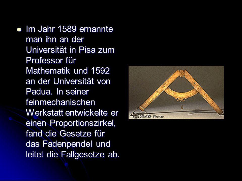Im Jahr 1589 ernannte man ihn an der Universität in Pisa zum Professor für Mathematik und 1592 an der Universität von Padua. In seiner feinmechanische