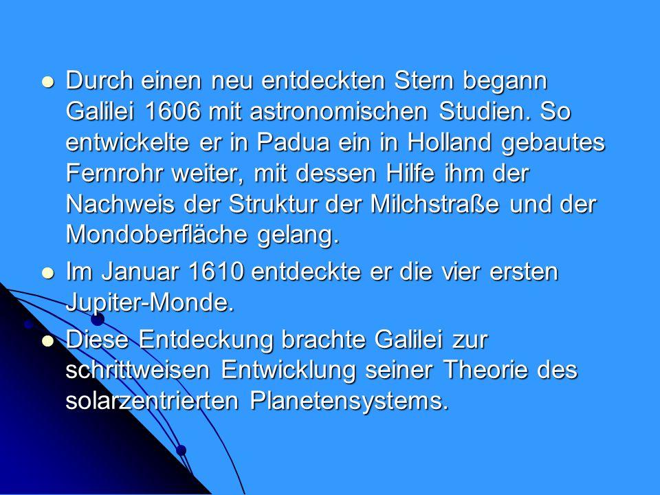 Durch einen neu entdeckten Stern begann Galilei 1606 mit astronomischen Studien. So entwickelte er in Padua ein in Holland gebautes Fernrohr weiter, m