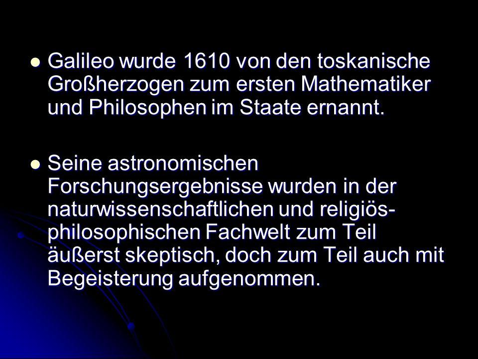 Galileo wurde 1610 von den toskanische Großherzogen zum ersten Mathematiker und Philosophen im Staate ernannt. Galileo wurde 1610 von den toskanische