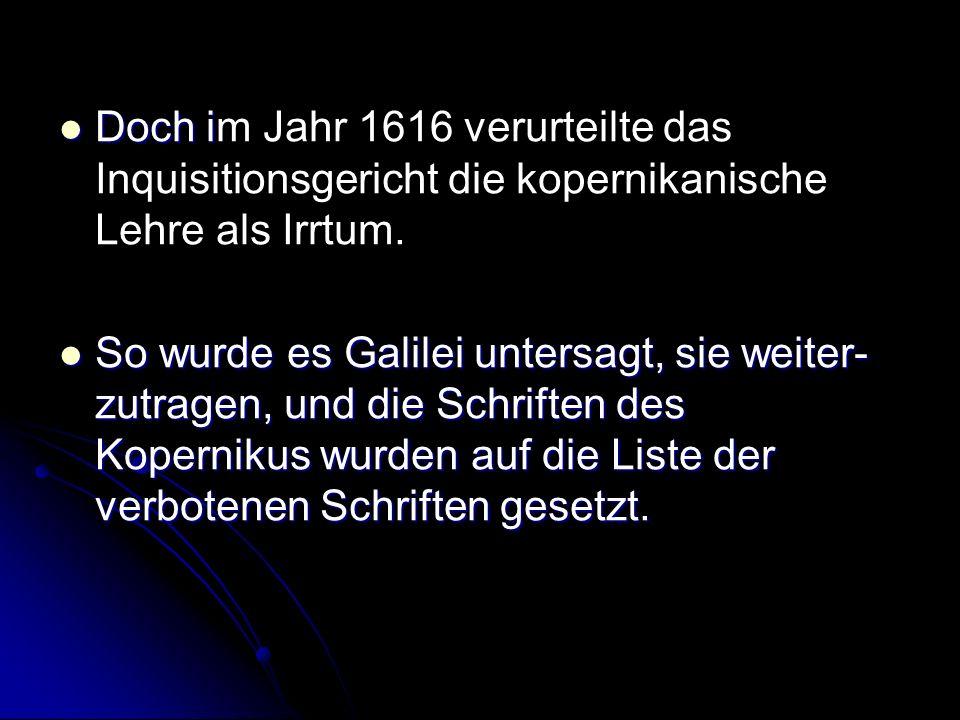 Doch i Doch im Jahr 1616 verurteilte das Inquisitionsgericht die kopernikanische Lehre als Irrtum. So wurde es Galilei untersagt, sie weiter- zutragen
