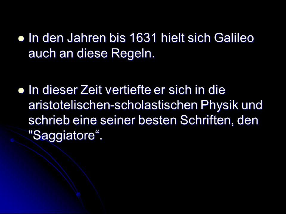 In den Jahren bis 1631 hielt sich Galileo auch an diese Regeln. In den Jahren bis 1631 hielt sich Galileo auch an diese Regeln. In dieser Zeit vertief