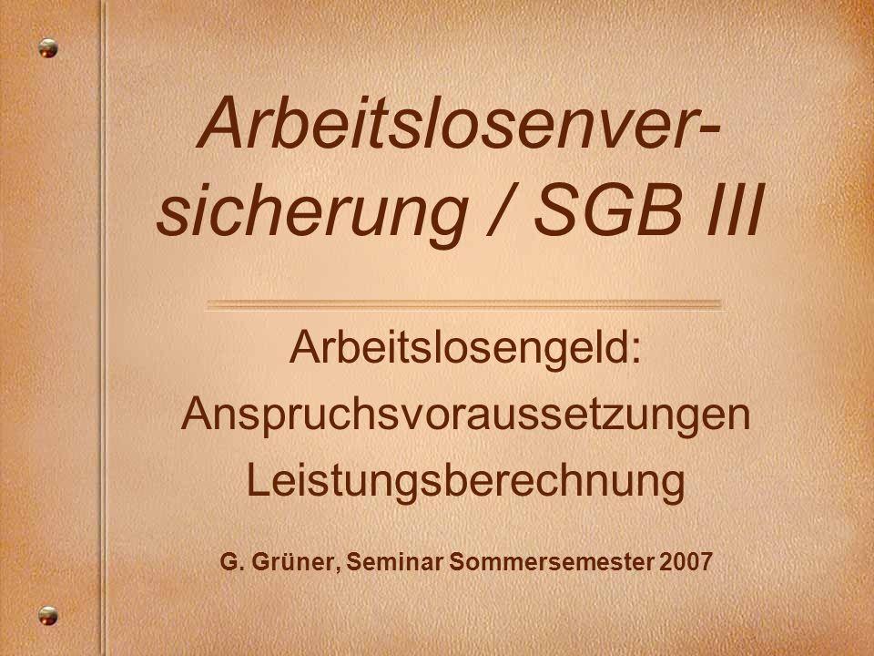Arbeitslosenver- sicherung / SGB III Arbeitslosengeld: Anspruchsvoraussetzungen Leistungsberechnung G. Grüner, Seminar Sommersemester 2007