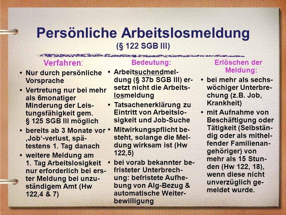 Persönliche Arbeitslosmeldung (§ 122 SGB III) Verfahren: Nur durch persönliche Vorsprache Vertretung nur bei mehr als 6monatiger Minderung der Leis- t