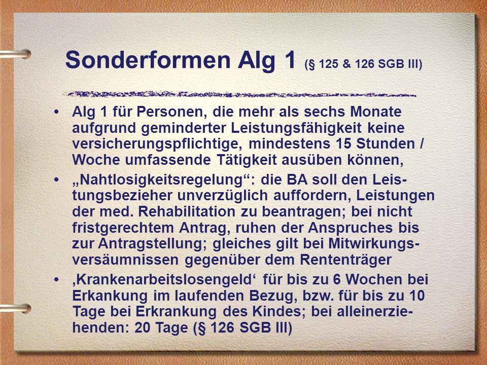 Sonderformen Alg 1 (§ 125 & 126 SGB III) Alg 1 für Personen, die mehr als sechs Monate aufgrund geminderter Leistungsfähigkeit keine versicherungspfli