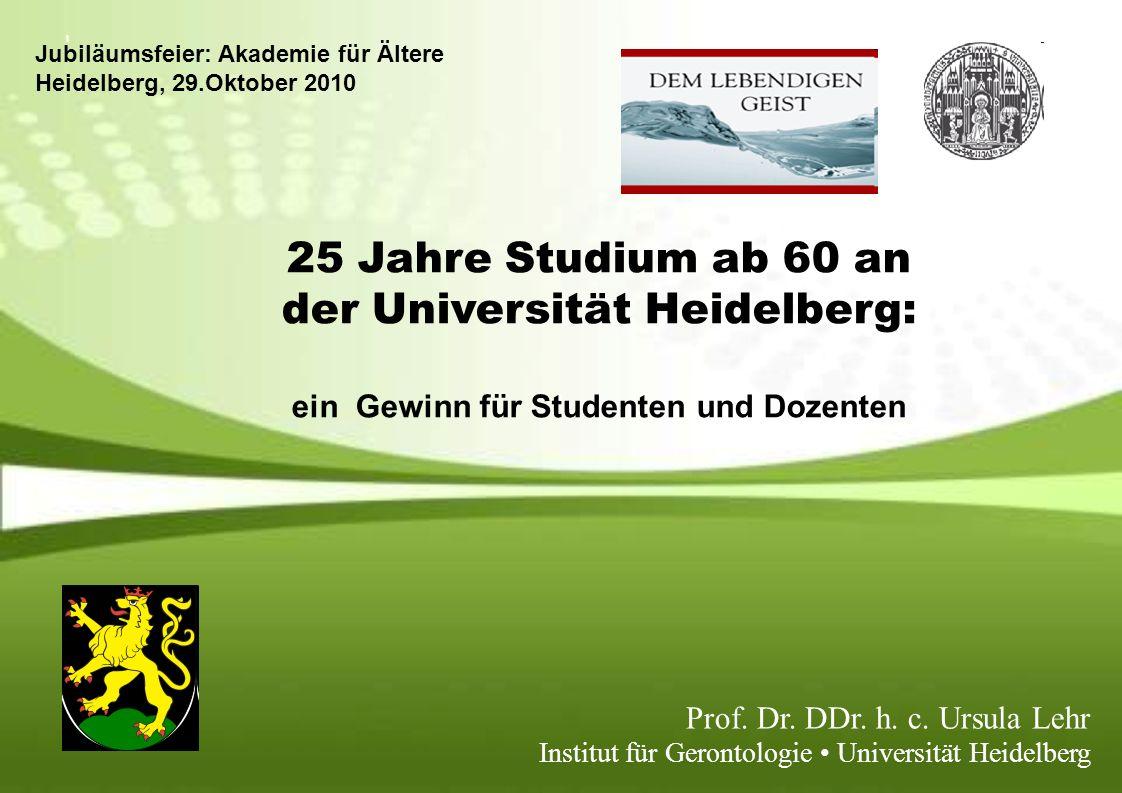 25 Jahre Studium ab 60 an der Universität Heidelberg: ein Gewinn für Studenten und Dozenten Prof. Dr. DDr. h. c. Ursula Lehr Institut für Gerontologie