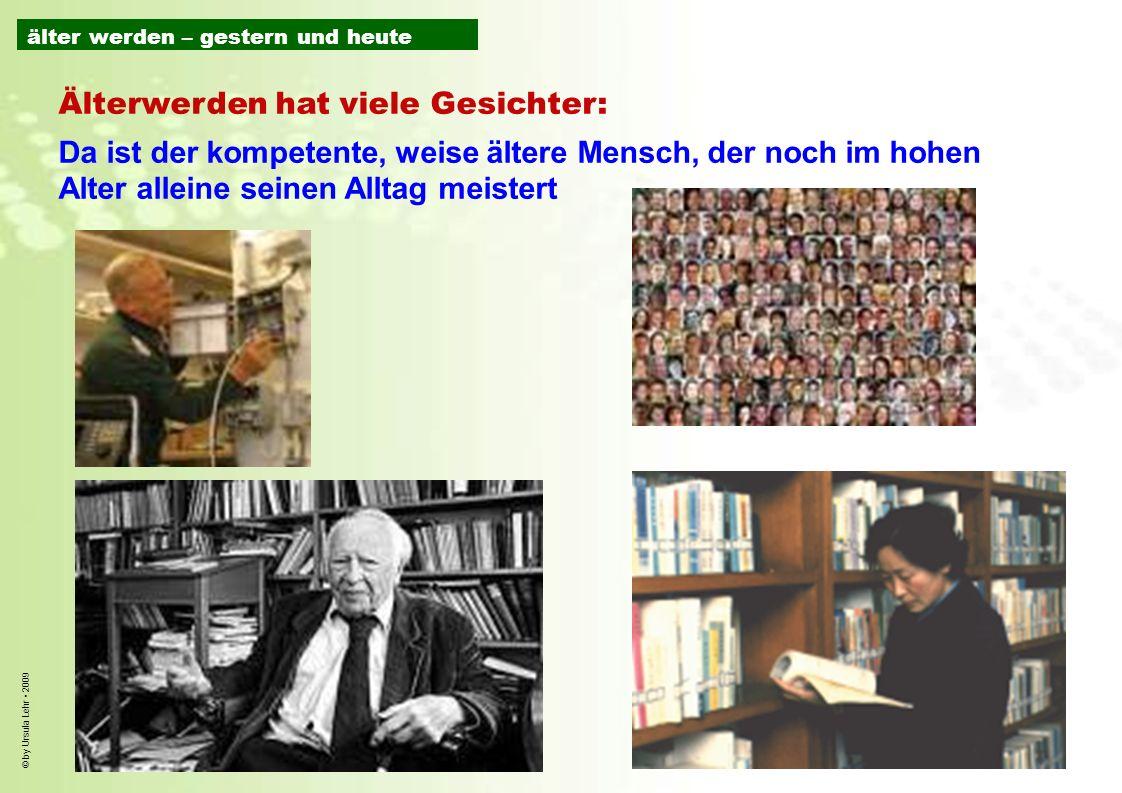 © by Ursula Lehr 2009 Älterwerden hat viele Gesichter: Da ist der kompetente, weise ältere Mensch, der noch im hohen Alter alleine seinen Alltag meist