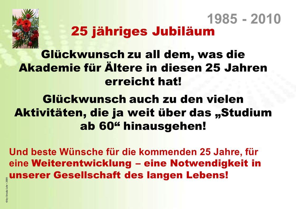 © by Ursula Lehr 2009 Unsere Gesellschaft wird weniger, älter, bunter In Deutschland leben heuterund 82 Millionen, 2025 werden es nur 78 Millionen und 2050 nur rund70 Millionen sein heute sind rund 38% über 50 Jahre 2050 werden rund 50% über 50 Jahre Fakten zum demografischen Wandel: