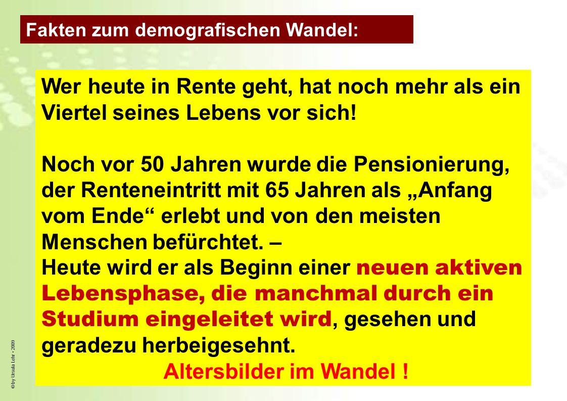 © by Ursula Lehr 2009 Wer heute in Rente geht, hat noch mehr als ein Viertel seines Lebens vor sich! Noch vor 50 Jahren wurde die Pensionierung, der R